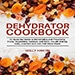 Dehydrator Cookbook for survival mastery